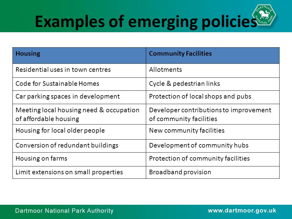 Examples of emerging policies HousingCommunity Facilities Residential uses in town centresAllotments Code for Sustainable HomesCycle & pedestrian links Car parking spaces in developmentProtection of local shops and pubs Meeting local housing need & occupation of affordable housing Developer contributions to improvement of community facilities Housing for local older peopleNew community facilities Conversion of redundant buildingsDevelopment of community hubs Housing on farmsProtection of community facilities Limit extensions on small propertiesBroadband provision