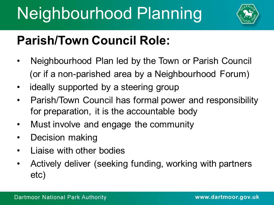 Neighbourhood Planning Parish/Town Council Role: Neighbourhood Plan led by the Town or Parish Council (or if a non-parished area by a Neighbourhood Forum) ideally supported by a steering group Parish/Town Council has formal power and responsibility for preparation, it is the accountable body Must involve and engage the community Decision making Liaise with other bodies Actively deliver (seeking funding, working with partners etc)