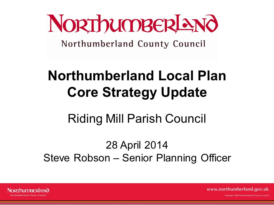 Copyright 2009 Northumberland County Council Northumberland Local Plan Core Strategy Update Riding Mill Parish Council 28 April 2014 Steve Robson – Senior Planning Officer