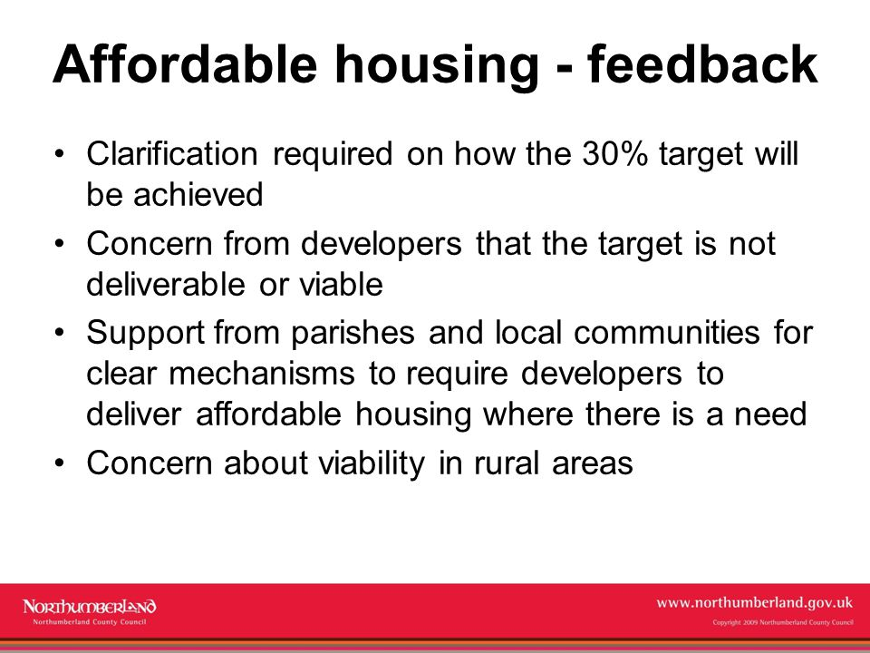 Copyright 2009 Northumberland County Council Affordable housing - feedback Clarification required on how the 30% target will be achieved Concern from developers that the target is not deliverable or viable Support from parishes and local communities for clear mechanisms to require developers to deliver affordable housing where there is a need Concern about viability in rural areas