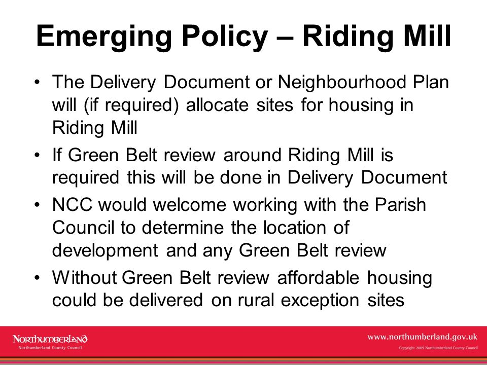 Copyright 2009 Northumberland County Council Emerging Policy – Riding Mill The Delivery Document or Neighbourhood Plan will (if required) allocate sites for housing in Riding Mill If Green Belt review around Riding Mill is required this will be done in Delivery Document NCC would welcome working with the Parish Council to determine the location of development and any Green Belt review Without Green Belt review affordable housing could be delivered on rural exception sites