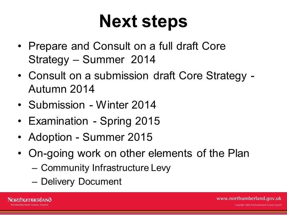 Copyright 2009 Northumberland County Council Next steps Prepare and Consult on a full draft Core Strategy – Summer 2014 Consult on a submission draft Core Strategy - Autumn 2014 Submission - Winter 2014 Examination - Spring 2015 Adoption - Summer 2015 On-going work on other elements of the Plan –Community Infrastructure Levy –Delivery Document