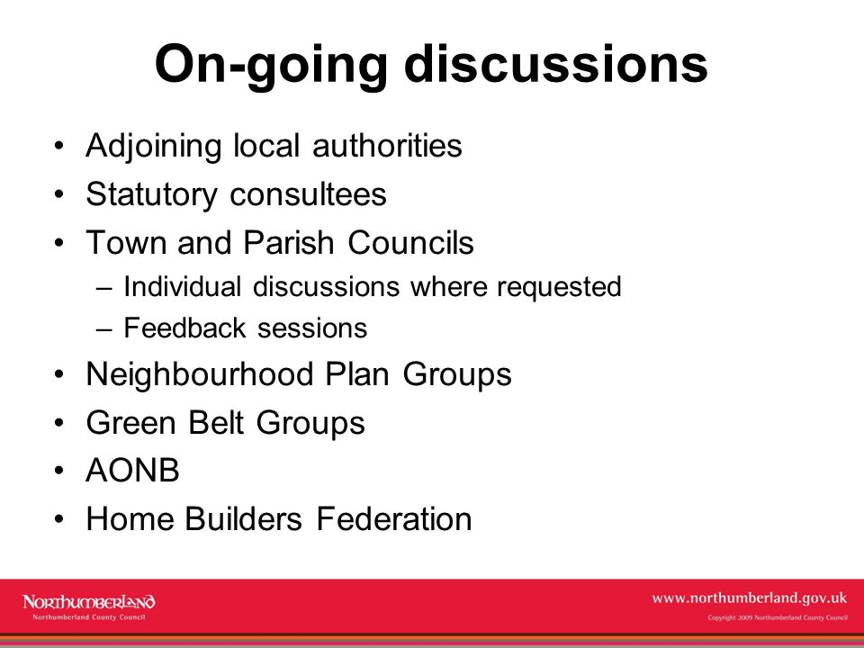 Copyright 2009 Northumberland County Council On-going discussions Adjoining local authorities Statutory consultees Town and Parish Councils –Individual discussions where requested –Feedback sessions Neighbourhood Plan Groups Green Belt Groups AONB Home Builders Federation