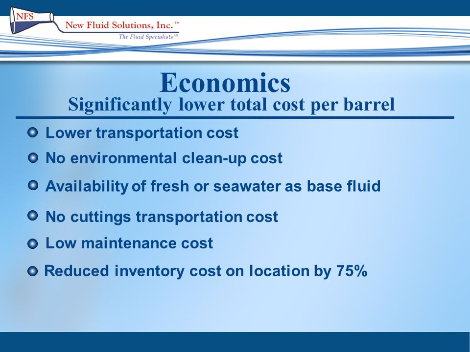 Economics Significantly lower total cost per barrel No environmental clean-up cost No cuttings transportation cost Lower transportation cost Availability of fresh or seawater as base fluid Low maintenance cost Reduced inventory cost on location by 75%