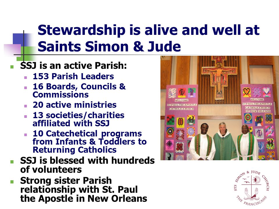 Stewardship is alive and well at Saints Simon & Jude SSJ is an active Parish: 153 Parish Leaders 16 Boards, Councils & Commissions 20 active ministries 13 societies/charities affiliated with SSJ 10 Catechetical programs from Infants & Toddlers to Returning Catholics SSJ is blessed with hundreds of volunteers Strong sister Parish relationship with St.