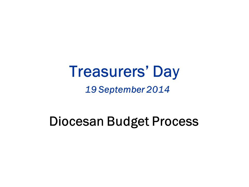 Treasurers' Day 19 September 2014 Diocesan Budget Process