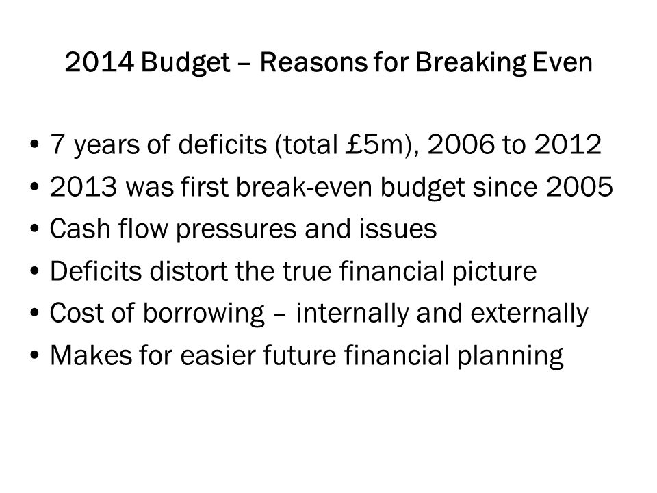 2014 Budget – Reasons for Breaking Even 7 years of deficits (total £5m), 2006 to was first break-even budget since 2005 Cash flow pressures and issues Deficits distort the true financial picture Cost of borrowing – internally and externally Makes for easier future financial planning