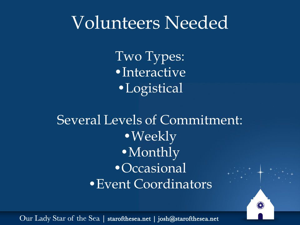 Volunteers Needed Two Types: Interactive Logistical Several Levels of Commitment: Weekly Monthly Occasional Event Coordinators