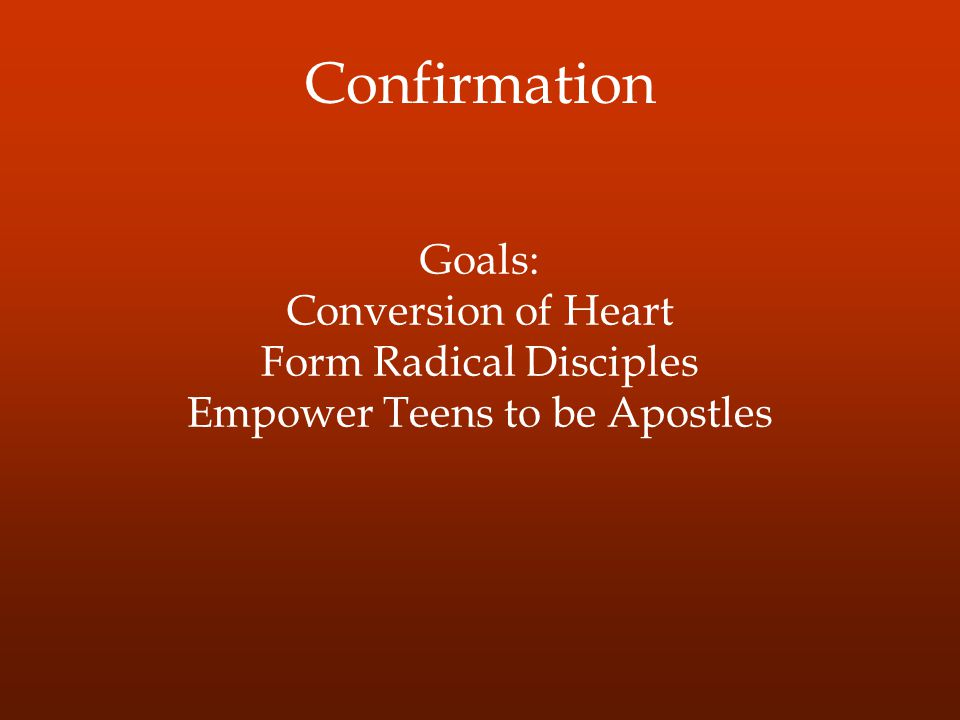 Confirmation Goals: Conversion of Heart Form Radical Disciples Empower Teens to be Apostles
