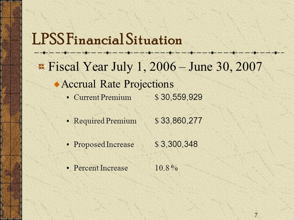 7 Fiscal Year July 1, 2006 – June 30, 2007 Accrual Rate Projections Current Premium$ 30,559,929 Required Premium$ 33,860,277 Proposed Increase$ 3,300,348 Percent Increase10.8 % LPSS Financial Situation