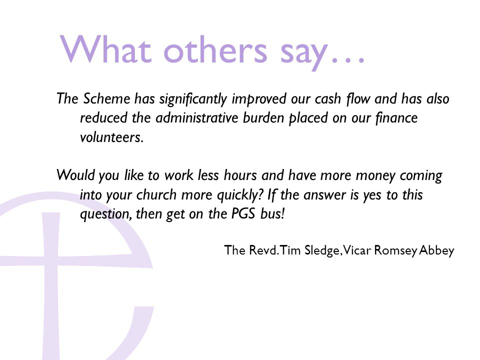 What others say… The Scheme has significantly improved our cash flow and has also reduced the administrative burden placed on our finance volunteers.