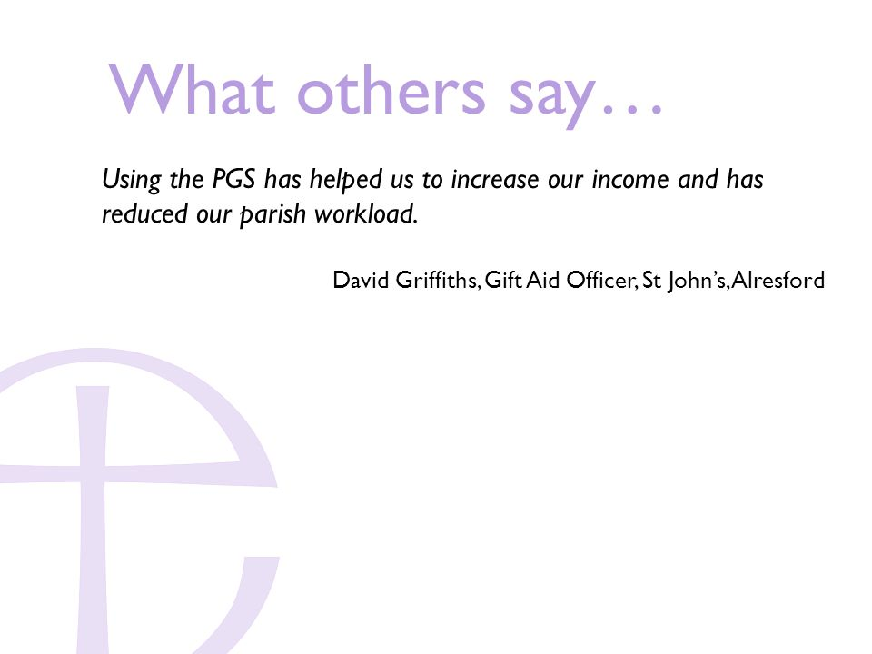 What others say… Using the PGS has helped us to increase our income and has reduced our parish workload.