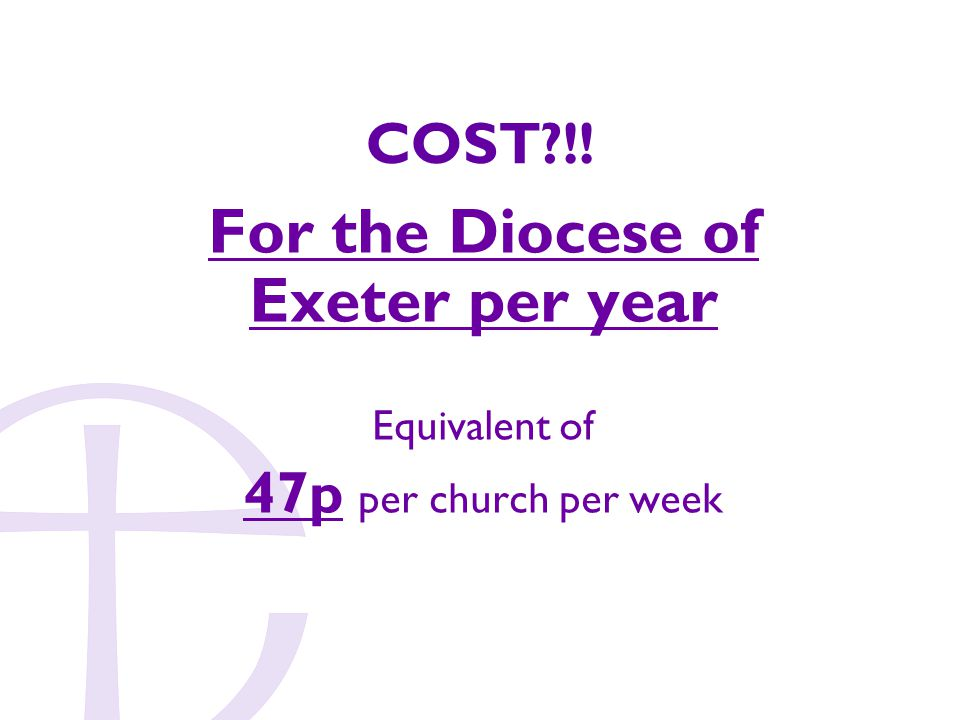 COST !! For the Diocese of Exeter per year Equivalent of 47p per church per week