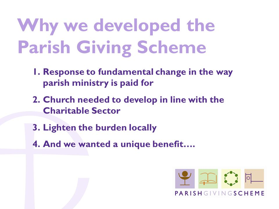 Why we developed the Parish Giving Scheme 1.Response to fundamental change in the way parish ministry is paid for 2.Church needed to develop in line with the Charitable Sector 3.Lighten the burden locally 4.And we wanted a unique benefit….