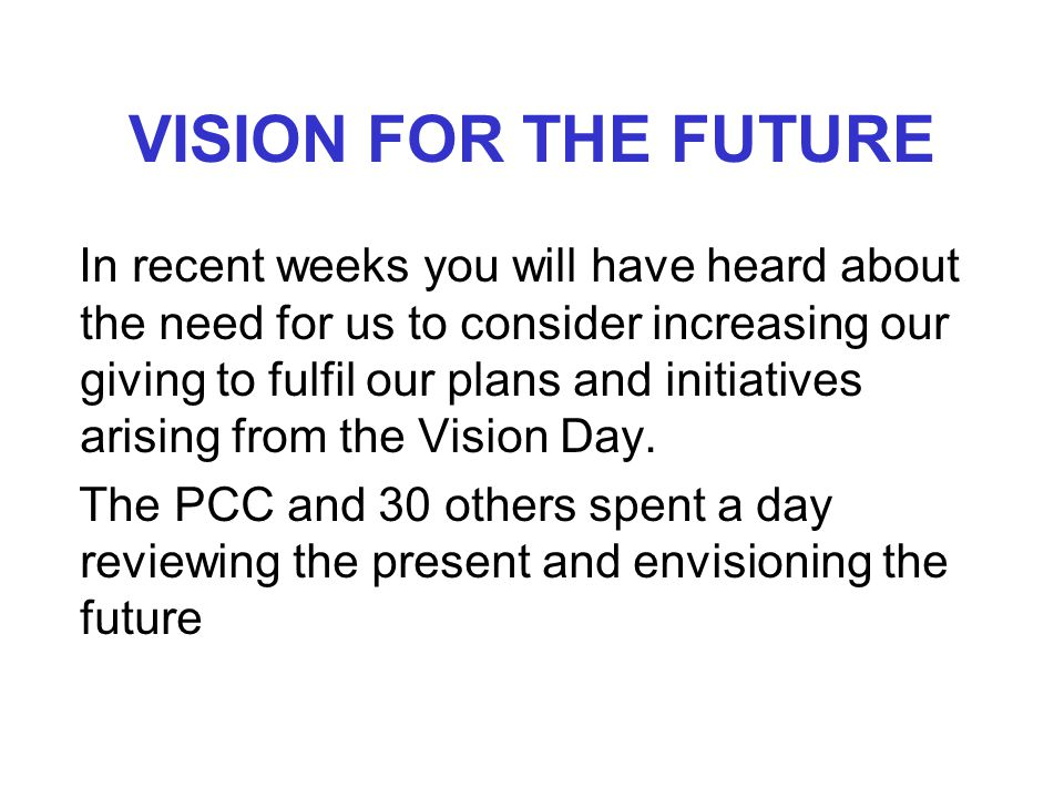 VISION FOR THE FUTURE In recent weeks you will have heard about the need for us to consider increasing our giving to fulfil our plans and initiatives arising from the Vision Day.