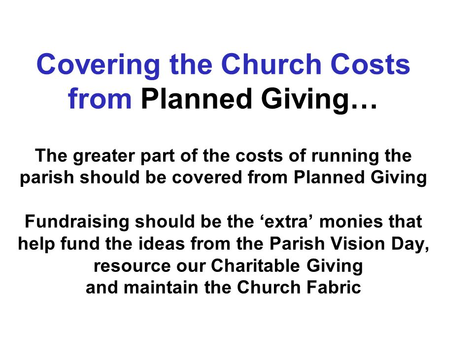 Covering the Church Costs from Planned Giving… The greater part of the costs of running the parish should be covered from Planned Giving Fundraising should be the 'extra' monies that help fund the ideas from the Parish Vision Day, resource our Charitable Giving and maintain the Church Fabric