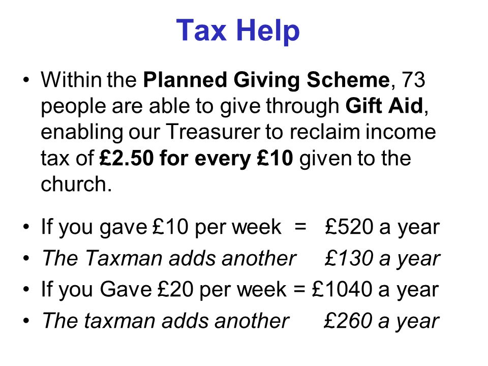 Tax Help Within the Planned Giving Scheme, 73 people are able to give through Gift Aid, enabling our Treasurer to reclaim income tax of £2.50 for every £10 given to the church.