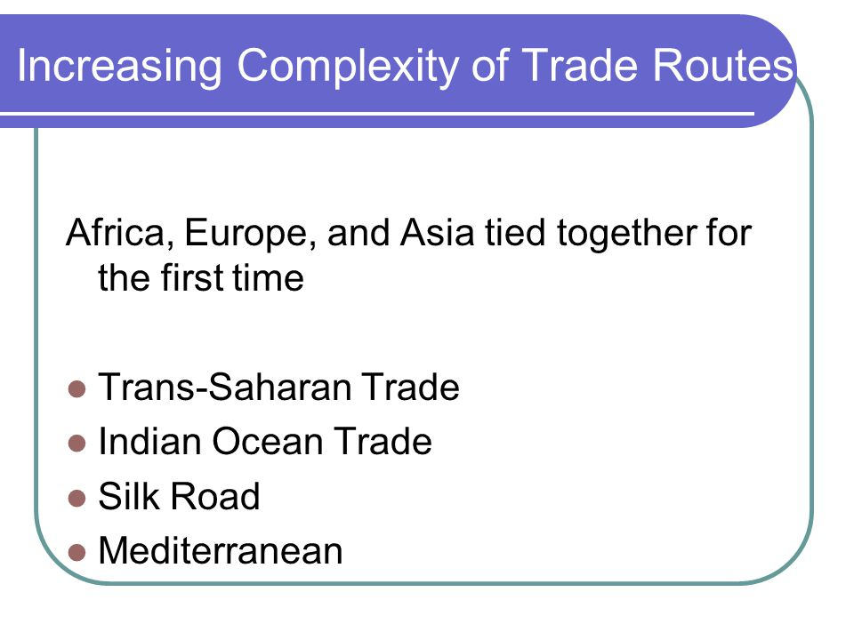 Increasing Complexity of Trade Routes Africa, Europe, and Asia tied together for the first time Trans-Saharan Trade Indian Ocean Trade Silk Road Mediterranean