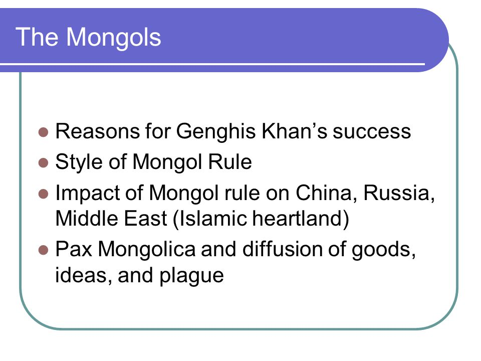The Mongols Reasons for Genghis Khan's success Style of Mongol Rule Impact of Mongol rule on China, Russia, Middle East (Islamic heartland) Pax Mongolica and diffusion of goods, ideas, and plague