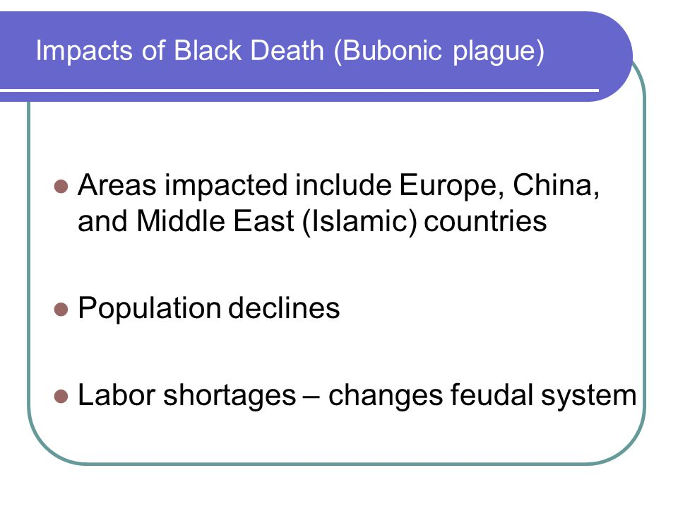 Impacts of Black Death (Bubonic plague) Areas impacted include Europe, China, and Middle East (Islamic) countries Population declines Labor shortages – changes feudal system
