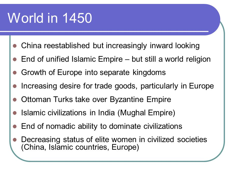 World in 1450 China reestablished but increasingly inward looking End of unified Islamic Empire – but still a world religion Growth of Europe into separate kingdoms Increasing desire for trade goods, particularly in Europe Ottoman Turks take over Byzantine Empire Islamic civilizations in India (Mughal Empire) End of nomadic ability to dominate civilizations Decreasing status of elite women in civilized societies (China, Islamic countries, Europe)