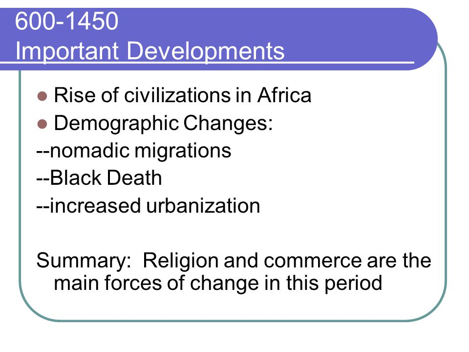 Important Developments Rise of civilizations in Africa Demographic Changes: --nomadic migrations --Black Death --increased urbanization Summary: Religion and commerce are the main forces of change in this period