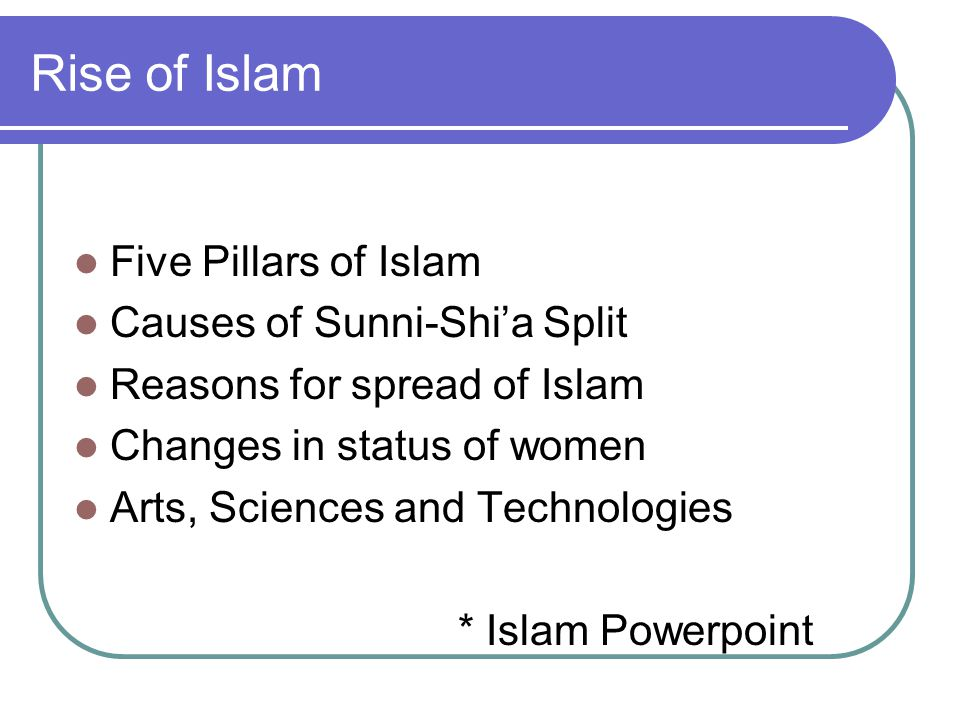 Rise of Islam Five Pillars of Islam Causes of Sunni-Shi'a Split Reasons for spread of Islam Changes in status of women Arts, Sciences and Technologies * Islam Powerpoint
