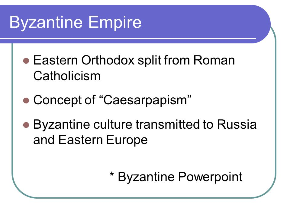 Byzantine Empire Eastern Orthodox split from Roman Catholicism Concept of Caesarpapism Byzantine culture transmitted to Russia and Eastern Europe * Byzantine Powerpoint