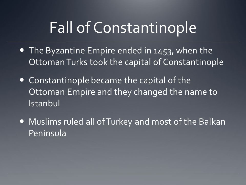 Fall of Constantinople The Byzantine Empire ended in 1453, when the Ottoman Turks took the capital of Constantinople Constantinople became the capital of the Ottoman Empire and they changed the name to Istanbul Muslims ruled all of Turkey and most of the Balkan Peninsula