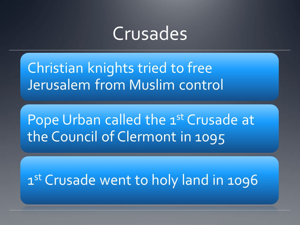 Crusades Christian knights tried to free Jerusalem from Muslim control Pope Urban called the 1 st Crusade at the Council of Clermont in 1095 1 st Crusade went to holy land in 1096