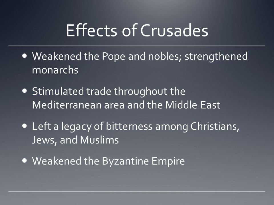 Effects of Crusades Weakened the Pope and nobles; strengthened monarchs Stimulated trade throughout the Mediterranean area and the Middle East Left a legacy of bitterness among Christians, Jews, and Muslims Weakened the Byzantine Empire