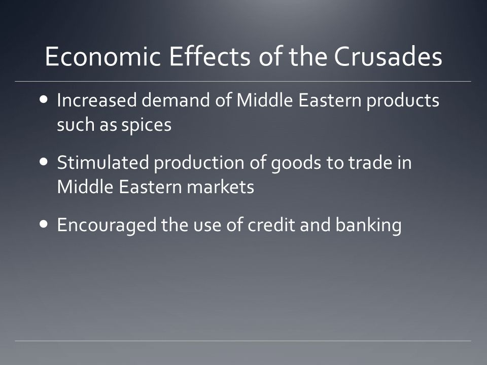 Economic Effects of the Crusades Increased demand of Middle Eastern products such as spices Stimulated production of goods to trade in Middle Eastern markets Encouraged the use of credit and banking