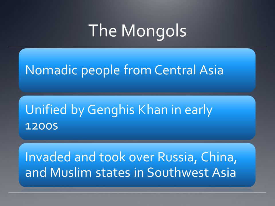 The Mongols Nomadic people from Central Asia Unified by Genghis Khan in early 1200s Invaded and took over Russia, China, and Muslim states in Southwest Asia