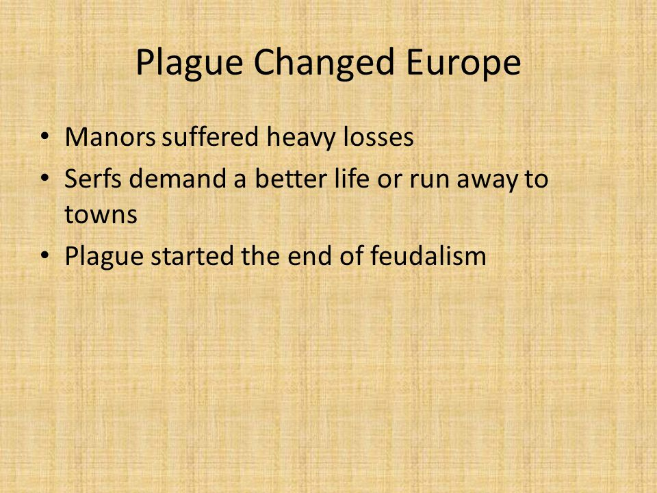 Plague Changed Europe Manors suffered heavy losses Serfs demand a better life or run away to towns Plague started the end of feudalism