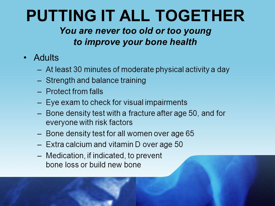 Osteoporosis Falls Break Bones You can prevent most falls –Improve your balance, coordination, and strength through weight-bearing physical activity such as dancing or Tai Chi –Review medicines with a health care professional (some medicines may cause drowsiness or dizziness) –Have your vision checked –Make your home safer