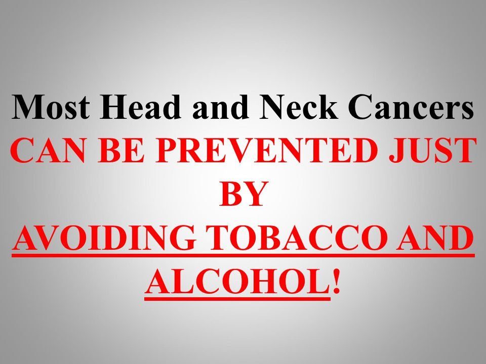 Most Head and Neck Cancers CAN BE PREVENTED JUST BY AVOIDING TOBACCO AND ALCOHOL!