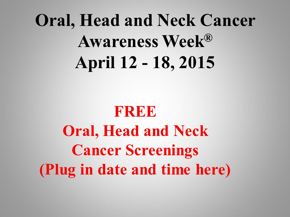 Oral, Head and Neck Cancer Awareness Week ® April , 2015 FREE Oral, Head and Neck Cancer Screenings (Plug in date and time here)