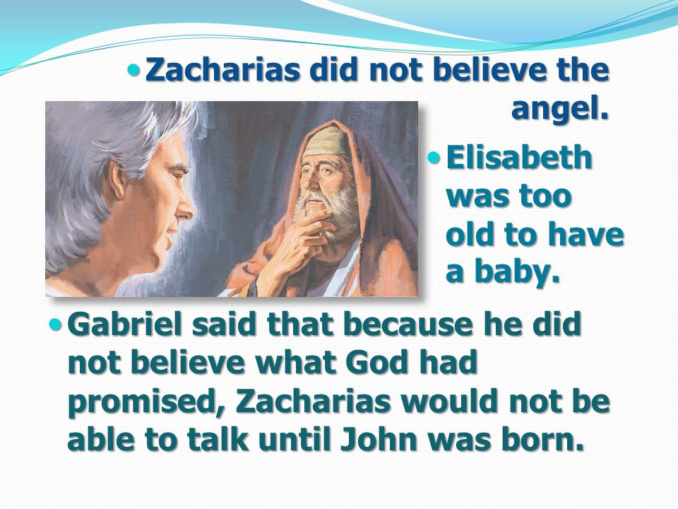 Gabriel said that because he did not believe what God had promised, Zacharias would not be able to talk until John was born.