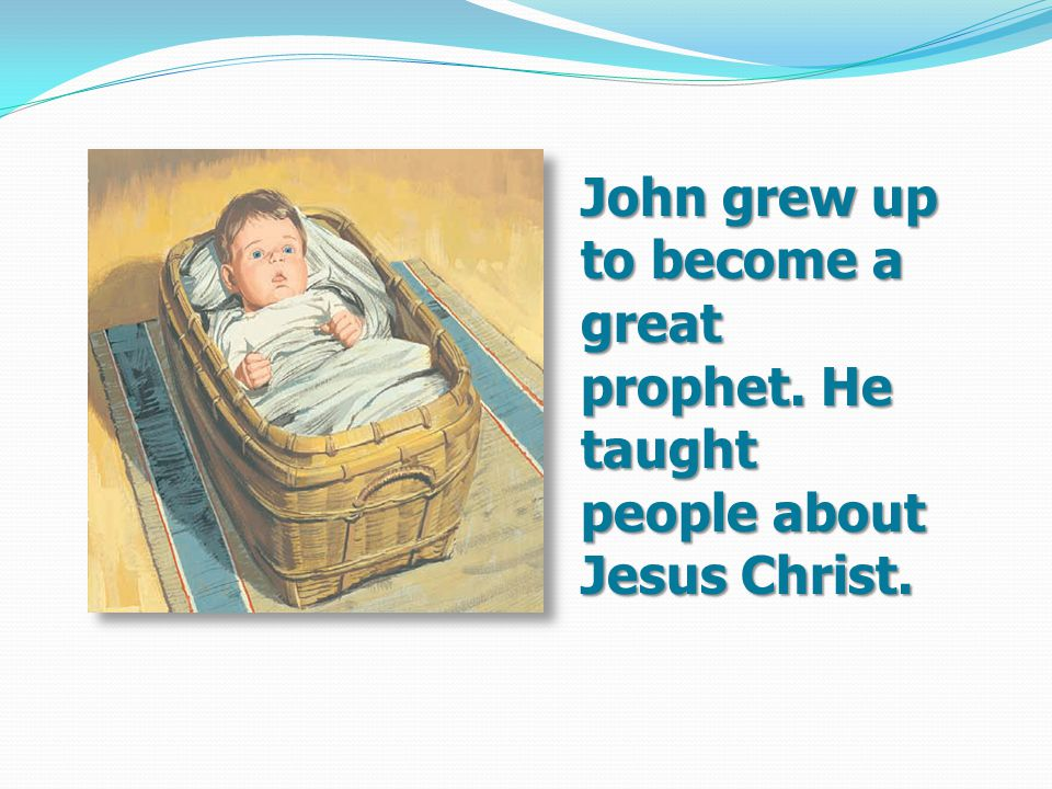 John grew up to become a great prophet. He taught people about Jesus Christ.