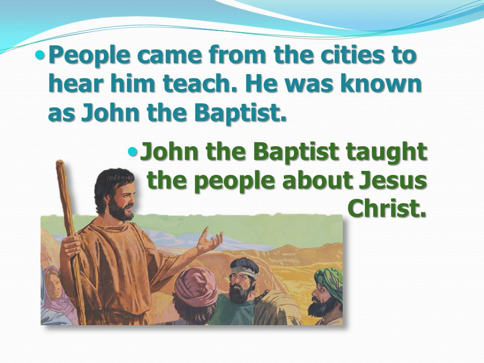 People came from the cities to hear him teach. He was known as John the Baptist.