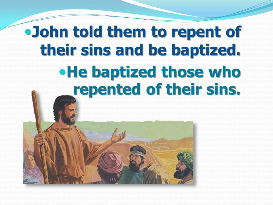 John told them to repent of their sins and be baptized.