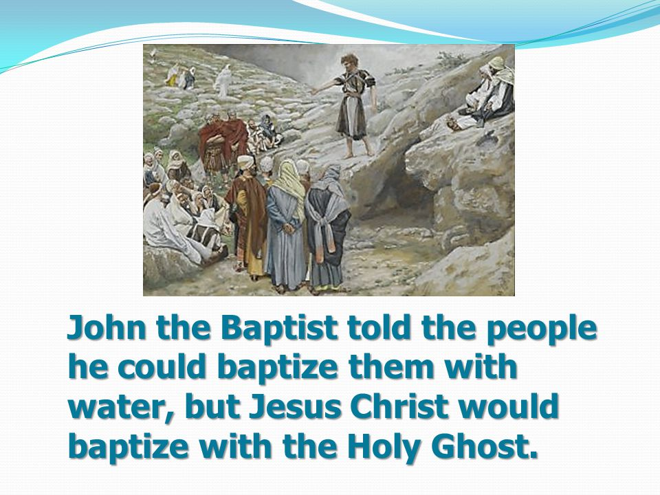 John the Baptist told the people he could baptize them with water, but Jesus Christ would baptize with the Holy Ghost.