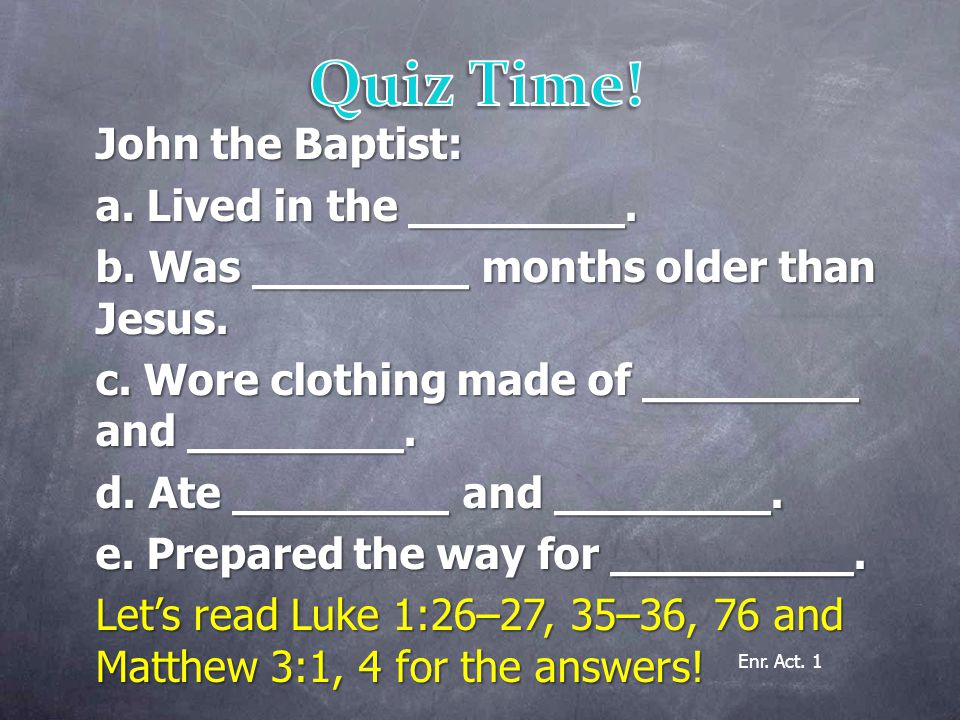 John the Baptist: a. Lived in the ________. b. Was ________ months older than Jesus.