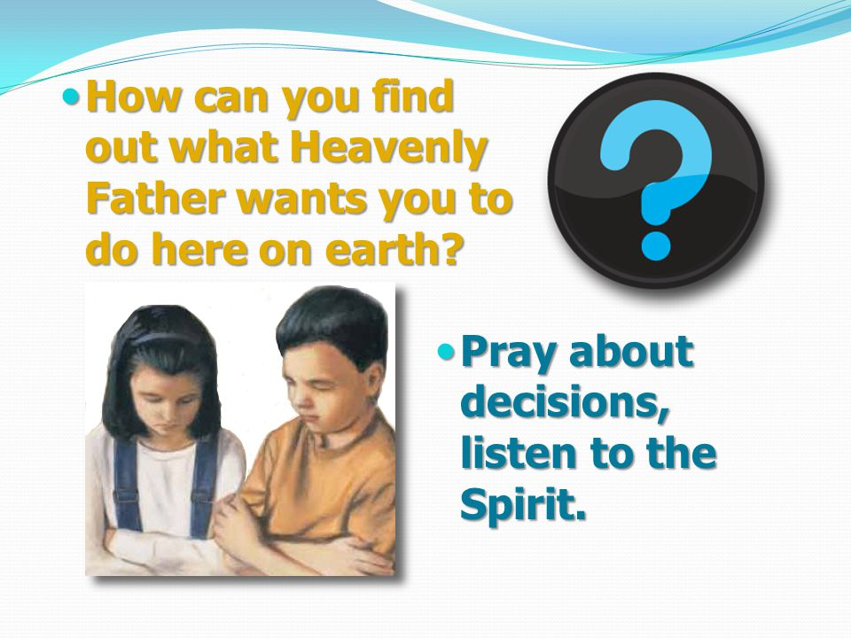 How can you find out what Heavenly Father wants you to do here on earth.