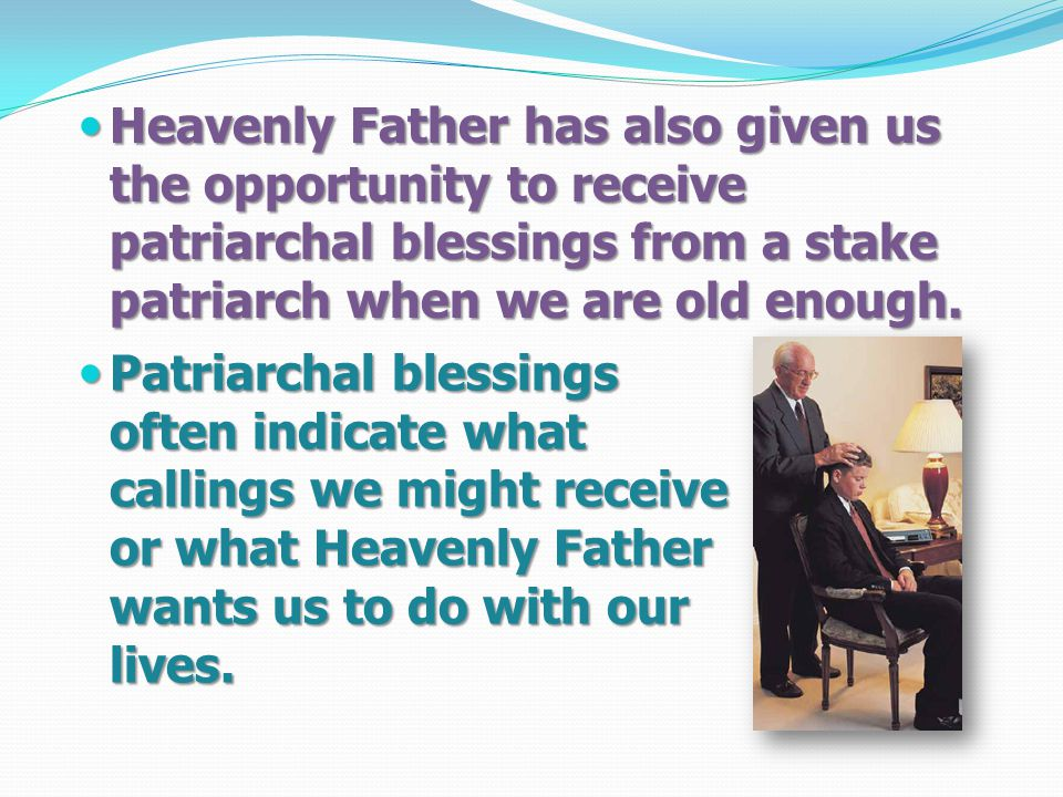 Heavenly Father has also given us the opportunity to receive patriarchal blessings from a stake patriarch when we are old enough.