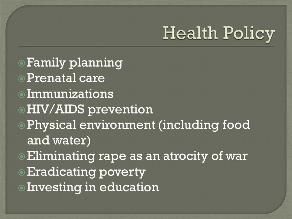  Family planning  Prenatal care  Immunizations  HIV/AIDS prevention  Physical environment (including food and water)  Eliminating rape as an atrocity of war  Eradicating poverty  Investing in education