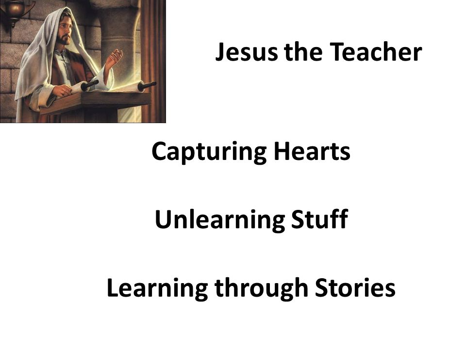 Capturing Hearts Unlearning Stuff Learning through Stories Jesus the Teacher