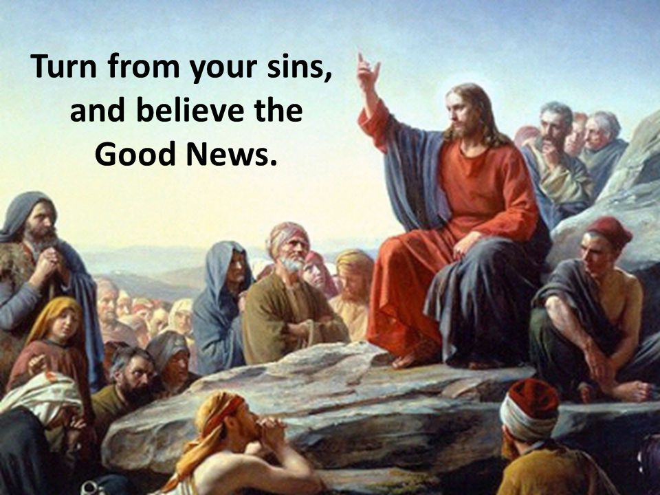 Turn from your sins, and believe the Good News.