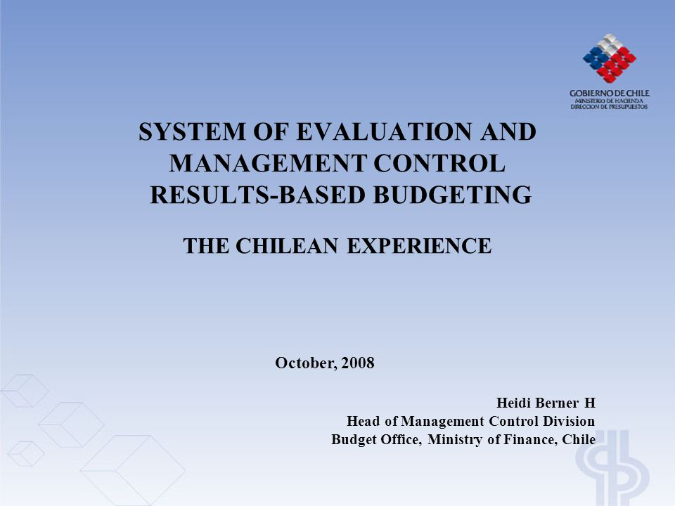 SYSTEM OF EVALUATION AND MANAGEMENT CONTROL RESULTS-BASED BUDGETING THE CHILEAN EXPERIENCE Heidi Berner H Head of Management Control Division Budget Office, Ministry of Finance, Chile October, 2008