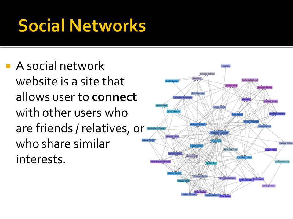 A social network website is a site that allows user to connect with other users who are friends / relatives, or who share similar interests.